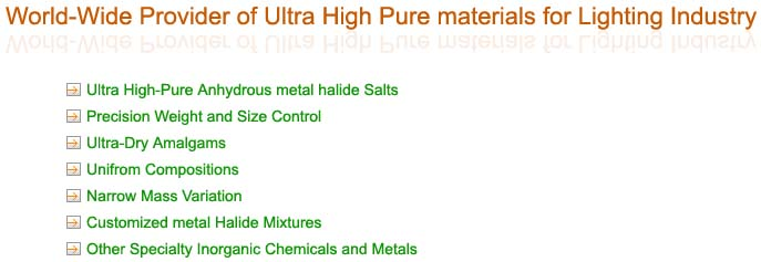 Ultra High-Pure Anhydrous metal halide salts / Precison weight and size control / Ultra-dry amalgams / Uniform compositions / Narrow mass variation / Customized metal halide mixtures / Other specialty inoganic chemicals and metals